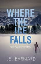 Where the Ice Falls - The Falls Mysteries ebook by
