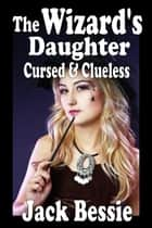 The Wizard's Daughter: Cursed & Clueless ebook by Jack Bessie