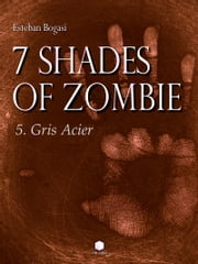 7 Shades of Zombie, épisode 5 - Gris Acier ebook by Esteban Bogasi