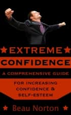 Extreme Confidence: A Comprehensive Guide for Increasing Self-Esteem and Confidence (How to Be Confident, Overcome Fear, Increase Self-Esteem, and Achieve Success In Everything You Do) ebook by Beau Norton