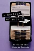 A Rolodex Of Haikus - Poetry by Tunafish Smith, found by Stu Jenks. ebook by Stu Jenks