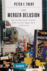 Merger Delusion - How Swallowing Its Suburbs Made an Even Bigger Mess of Montreal ebook by Peter F. Trent