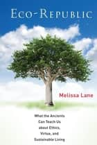 Eco-Republic - What the Ancients Can Teach Us about Ethics, Virtue, and Sustainable Living ebook by Melissa Lane