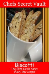 Biscotti: The Elite Circle Fancy - Every Day Simple ebook by Chefs Secret Vault