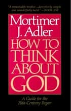 How to Think About God ebook by Mortimer J. Adler