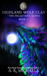 Highland Wolf Clan, The Reluctant Alpha - Highland Wolf Clan, #1 ebook by A K Michaels
