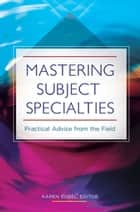 Mastering Subject Specialties: Practical Advice from the Field ebook by Karen Sobel