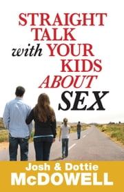 Straight Talk with Your Kids About Sex ebook by Josh McDowell,Dottie McDowell