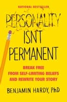 Personality Isn't Permanent - Break Free from Self-Limiting Beliefs and Rewrite Your Story ebook by Benjamin Hardy