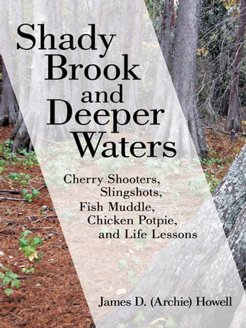 "Shady Brook and Deeper Waters - Cherry Shooters, Slingshots, Fish Muddle, Chicken Potpie, and Life Lessons ebook by James D. ""Archie"" Howell"