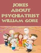 Jokes About Psychiatrist ebook by William Gore