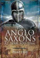 The Anglo-Saxons at War, 800–1066 ebook by Paul Hill