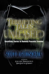 Terrifying Tales Unleashed - Unsettling Stories To Remedy Peaceful Slumber ebook by Scott D. Gottschalk
