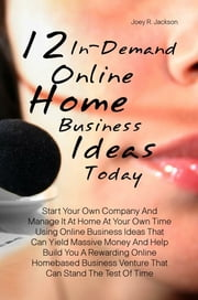 12 In-Demand Online Home Business Ideas Today - Start Your Own Company And Manage It At Home At Your Own Time Using Online Business Ideas That Can Yield Massive Money And Help Build You A Rewarding Online Homebased Business Venture That Can Stand The Test Of Time ebook by Joey R. Jackson