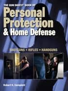 The Gun Digest Book of Personal Protection & Home Defense ebook by Robert K. Campbell