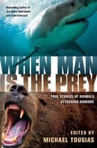 When Man is the Prey - True Stories of Animals Attacking Humans ebook by Michael J. Tougias