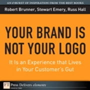 Your Brand Is Not Your Logo - It Is an Experience that Lives in Your Customer's Gut ebook by Robert Brunner,Stewart Emery,Russ Hall