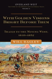 With Golden Visions Bright Before Them: Trails to the Mining West, 1849-1852 - Trails to the Mining West, 1849–1852 ebook by Mr. Will Bagley