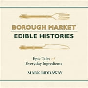 Borough Market: Edible Histories - Epic tales of everyday ingredients audiobook by Mark Riddaway