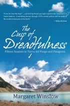 The Cusp of Dreadfulness - Fifteen Seasons in Tierra del Fuego and Patagonia ebook by Margaret Winslow