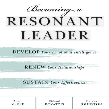 Becoming a Resonant Leader - Develop Your Emotional Intelligence, Renew Your Relationships, Sustain Your Effectiveness audiobook by Richard Boyatzis,Fran Johnston,Annie McKee