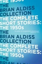 The Complete Short Stories: The 1950s ebook by Brian Aldiss