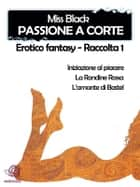 Passione a corte, Erotico fantasy - Raccolta 1 eBook by Miss Black