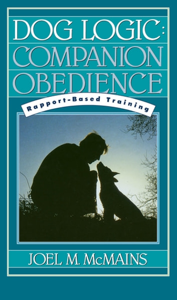 Dog Logic - Companion Obedience, Rapport-Based Training ebook by Joel M. McMains