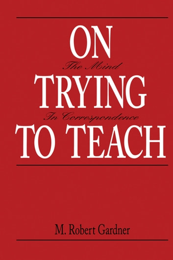 On Trying To Teach - The Mind in Correspondence ebook by M. Robert Gardner