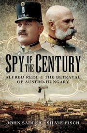 Spy of the Century - Alfred Redl and the Betrayal of Austria-Hungary ebook by John Sadler, Silvie  Fisch