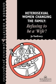 "Heterosexual Women Changing The Family - Refusing To Be A ""Wife""! ebook by Jo Van Every"