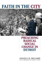 Faith in the City: Preaching Radical Social Change in Detroit ebook by Angela Denise Dillard