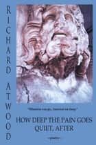 How Deep The Pain Goes Quiet, After ebook by Richard Atwood
