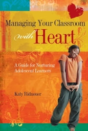 Managing Your Classroom with Heart - A Guide for Nurturing Adolescent Learners ebook by Katy Ridnouer