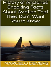 History of Airplanes: Shocking Facts About Aviation That They Don't Want You to Know ebook by Marcelo Devers
