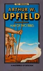 Man of Two Tribes - An Inspector Bonaparte Mystery #21 featuring Bony, the first Aboriginal detective ebook by Arthur W. Upfield