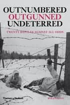 Outnumbered, Outgunned, Undeterred - Twenty Battles Against All Odds ebook by Rob Johnson