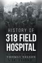 History of 318 Field Hospital ebook by Thomas Nelson