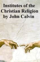 Institutes of the Christian Religion ebook by John Calvin