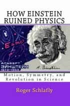 How Einstein Ruined Physics: Motion, Symmetry, and Revolution in Science ebook by Roger Schlafly