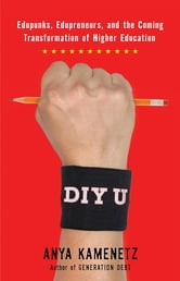 DIY U - Edupunks, Edupreneurs, and the Coming Transformation of Higher Education ebook by Anya Kamenetz