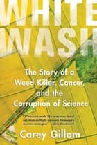 Whitewash - The Story of a Weed Killer, Cancer, and the Corruption of Science ebook by Carey Gillam
