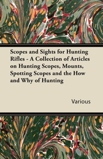 Scopes and Sights for Hunting Rifles - A Collection of Articles on Hunting Scopes, Mounts, Spotting Scopes and the How and Why of Hunting ebook by Various Authors