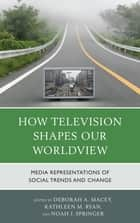 How Television Shapes Our Worldview - Media Representations of Social Trends and Change ebook by Deborah A. Macey, Kathleen M. Ryan, Noah J. Springer,...