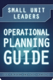 Small Unit Leaders Operational Planning Guide ebook by Jeff Kirkham, Erik Lawrence