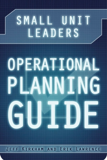 Small Unit Leaders Operational Planning Guide ebook by Jeff Kirkham,Erik Lawrence