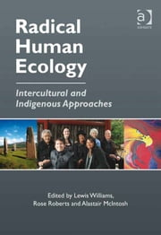 Radical Human Ecology - Intercultural and Indigenous Approaches ebook by Dr Alastair McIntosh,Dr Rose Roberts,Dr Lewis Williams