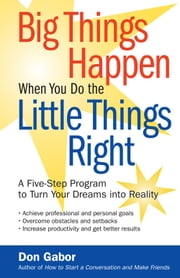 Big Things Happen When You Do the Little Things Right - A Five-Step Program to Turn Your Dreams into Reality ebook by Don Gabor