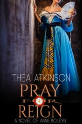 Pray for Reign - a novel of Anne Bolyen ebook by Thea Atkinson