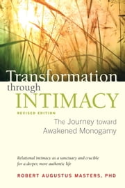 Transformation through Intimacy, Revised Edition - The Journey toward Awakened Monogamy ebook by Robert Augustus Masters, Ph.D.